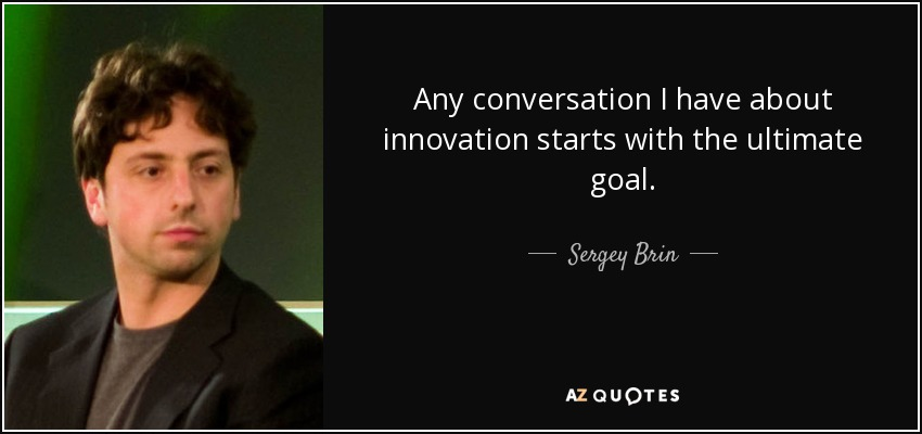Any conversation I have about innovation starts with the ultimate goal. - Sergey Brin