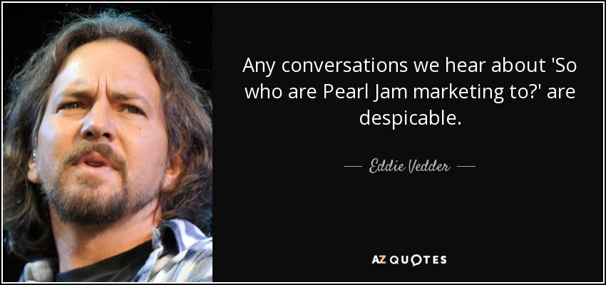 Any conversations we hear about 'So who are Pearl Jam marketing to?' are despicable. - Eddie Vedder