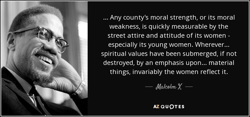 ... Any county's moral strength, or its moral weakness, is quickly measurable by the street attire and attitude of its women - especially its young women. Wherever ... spiritual values have been submerged, if not destroyed, by an emphasis upon ... material things, invariably the women reflect it. - Malcolm X