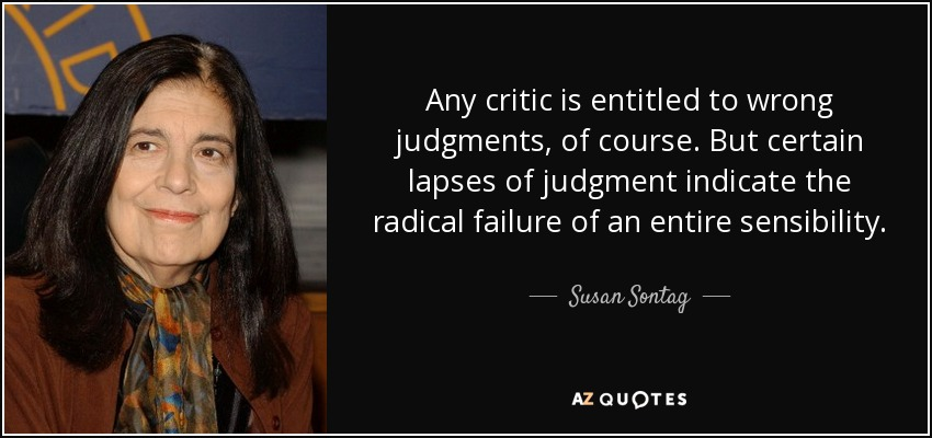 Any critic is entitled to wrong judgments, of course. But certain lapses of judgment indicate the radical failure of an entire sensibility. - Susan Sontag