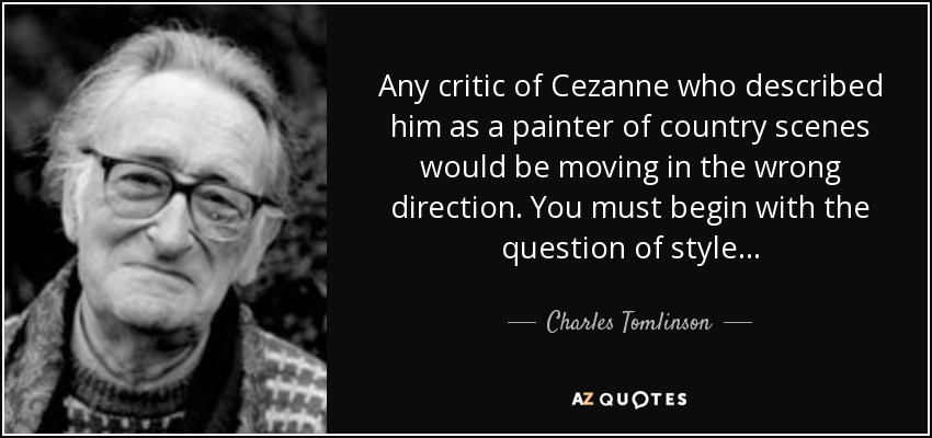 Any critic of Cezanne who described him as a painter of country scenes would be moving in the wrong direction. You must begin with the question of style . . . - Charles Tomlinson
