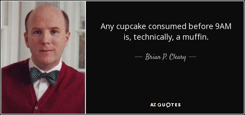 Any cupcake consumed before 9AM is, technically, a muffin. - Brian P. Cleary