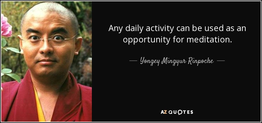 Any daily activity can be used as an opportunity for meditation. - Yongey Mingyur Rinpoche