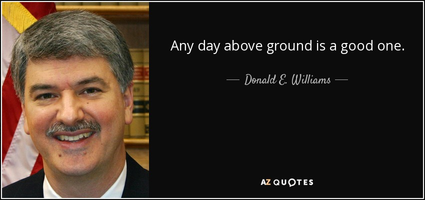 Any day above ground is a good one. - Donald E. Williams, Jr.