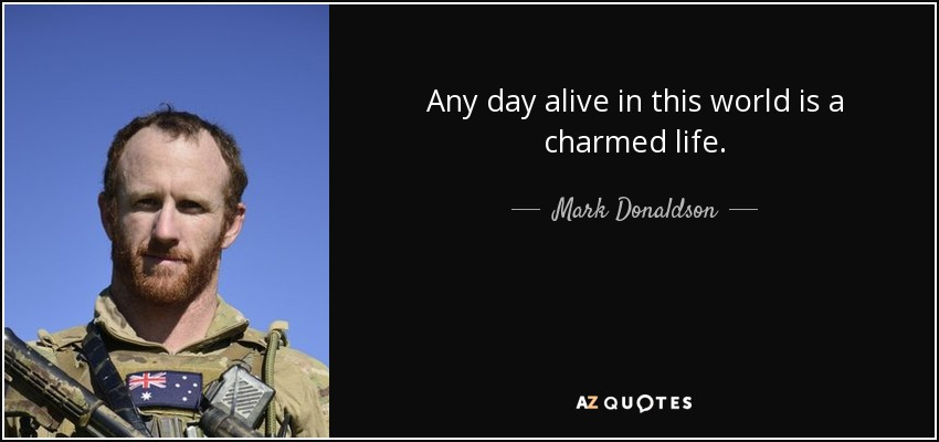 Any day alive in this world is a charmed life. - Mark Donaldson