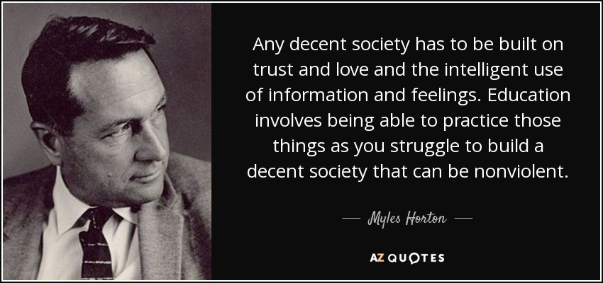 Any decent society has to be built on trust and love and the intelligent use of information and feelings. Education involves being able to practice those things as you struggle to build a decent society that can be nonviolent. - Myles Horton