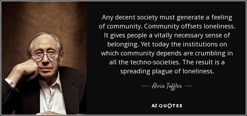 Any decent society must generate a feeling of community. Community offsets loneliness. It gives people a vitally necessary sense of belonging. Yet today the institutions on which community depends are crumbling in all the techno-societies. The result is a spreading plague of loneliness. - Alvin Toffler