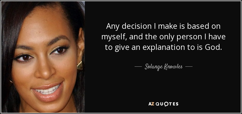 Any decision I make is based on myself, and the only person I have to give an explanation to is God. - Solange Knowles