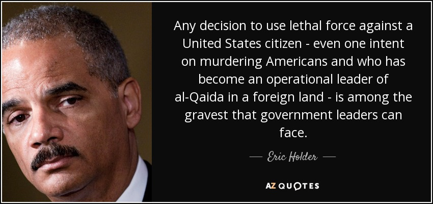 Any decision to use lethal force against a United States citizen - even one intent on murdering Americans and who has become an operational leader of al-Qaida in a foreign land - is among the gravest that government leaders can face. - Eric Holder
