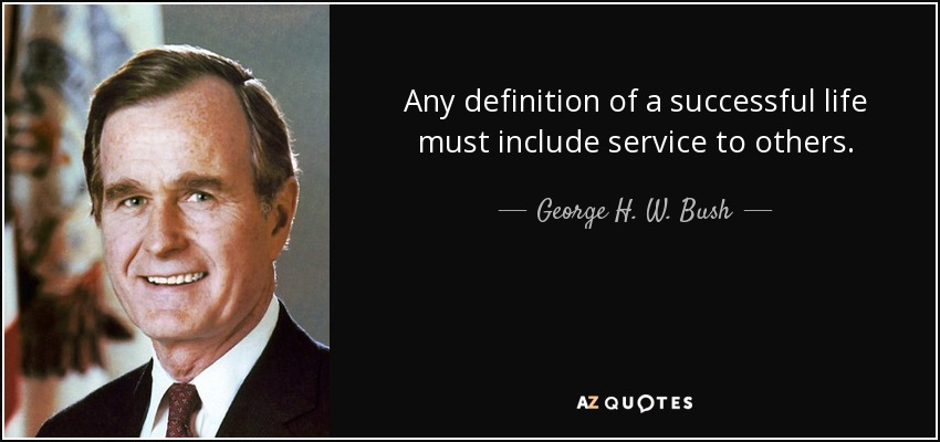 Any definition of a successful life must include service to others. - George H. W. Bush