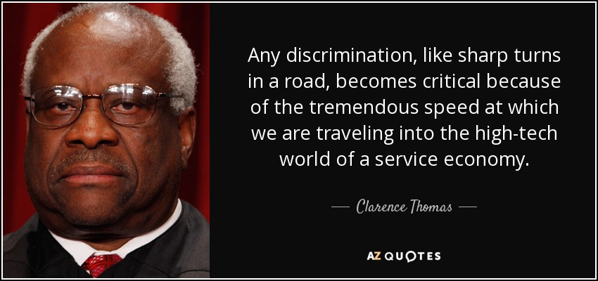 Any discrimination, like sharp turns in a road, becomes critical because of the tremendous speed at which we are traveling into the high-tech world of a service economy. - Clarence Thomas