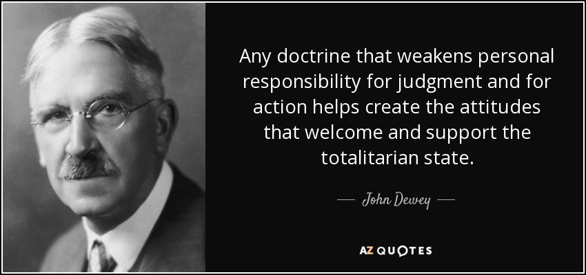 Any doctrine that weakens personal responsibility for judgment and for action helps create the attitudes that welcome and support the totalitarian state. - John Dewey