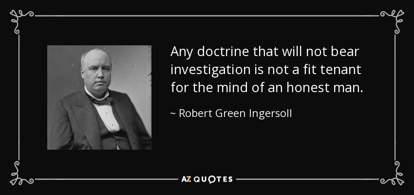 Any doctrine that will not bear investigation is not a fit tenant for the mind of an honest man. - Robert Green Ingersoll