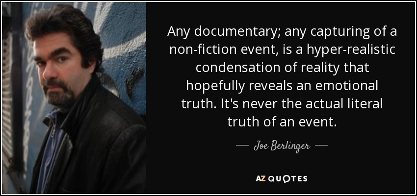 Any documentary; any capturing of a non-fiction event, is a hyper-realistic condensation of reality that hopefully reveals an emotional truth. It's never the actual literal truth of an event. - Joe Berlinger