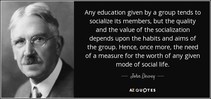 Any education given by a group tends to socialize its members, but the quality and the value of the socialization depends upon the habits and aims of the group. Hence, once more, the need of a measure for the worth of any given mode of social life. - John Dewey