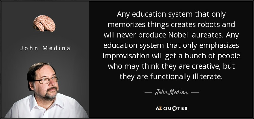Any education system that only memorizes things creates robots and will never produce Nobel laureates. Any education system that only emphasizes improvisation will get a bunch of people who may think they are creative, but they are functionally illiterate. - John Medina
