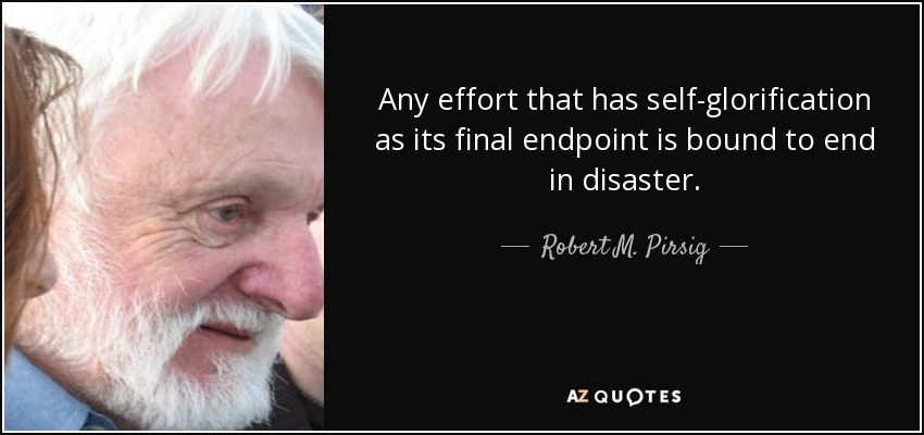 Any effort that has self-glorification as its final endpoint is bound to end in disaster. - Robert M. Pirsig