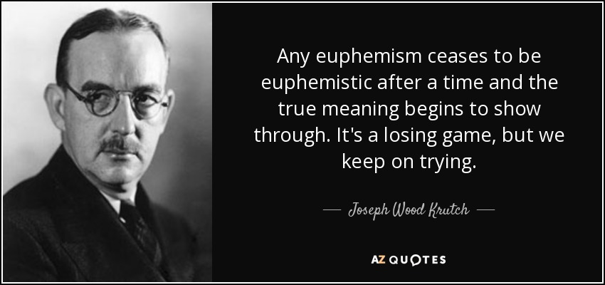 Any euphemism ceases to be euphemistic after a time and the true meaning begins to show through. It's a losing game, but we keep on trying. - Joseph Wood Krutch