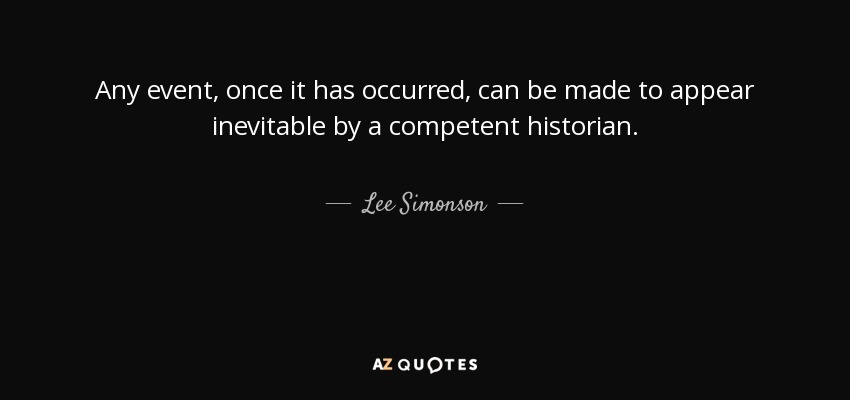 Any event, once it has occurred, can be made to appear inevitable by a competent historian. - Lee Simonson