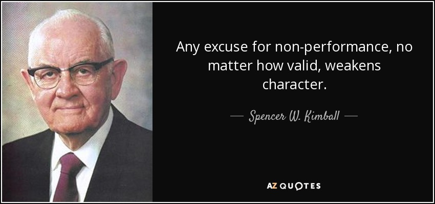 Any excuse for non-performance, no matter how valid, weakens character. - Spencer W. Kimball