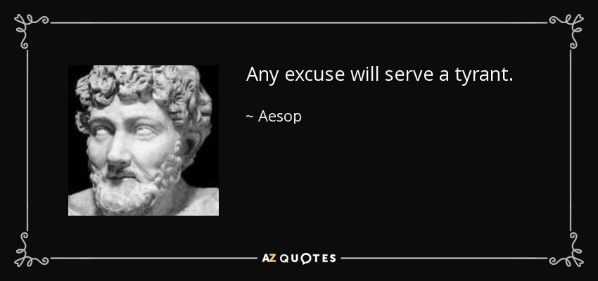 Any excuse will serve a tyrant. - Aesop