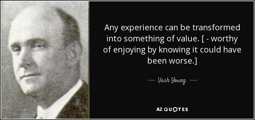 Any experience can be transformed into something of value. [ - worthy of enjoying by knowing it could have been worse.] - Vash Young