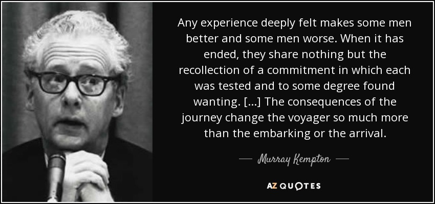 Any experience deeply felt makes some men better and some men worse. When it has ended, they share nothing but the recollection of a commitment in which each was tested and to some degree found wanting. [...] The consequences of the journey change the voyager so much more than the embarking or the arrival. - Murray Kempton