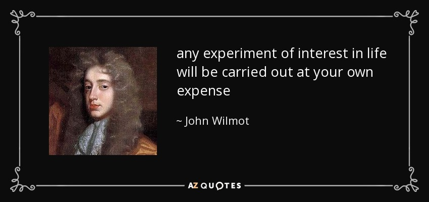 any experiment of interest in life will be carried out at your own expense - John Wilmot
