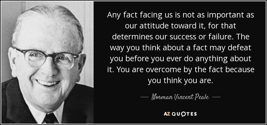 Any fact facing us is not as important as our attitude toward it, for that determines our success or failure. The way you think about a fact may defeat you before you ever do anything about it. You are overcome by the fact because you think you are. - Norman Vincent Peale