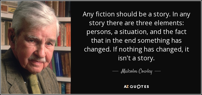 Any fiction should be a story. In any story there are three elements: persons, a situation, and the fact that in the end something has changed. If nothing has changed, it isn't a story. - Malcolm Cowley