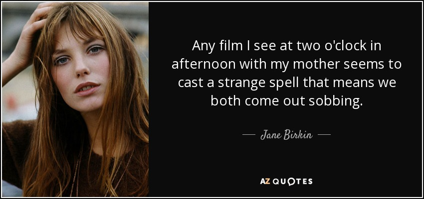 Any film I see at two o'clock in afternoon with my mother seems to cast a strange spell that means we both come out sobbing. - Jane Birkin