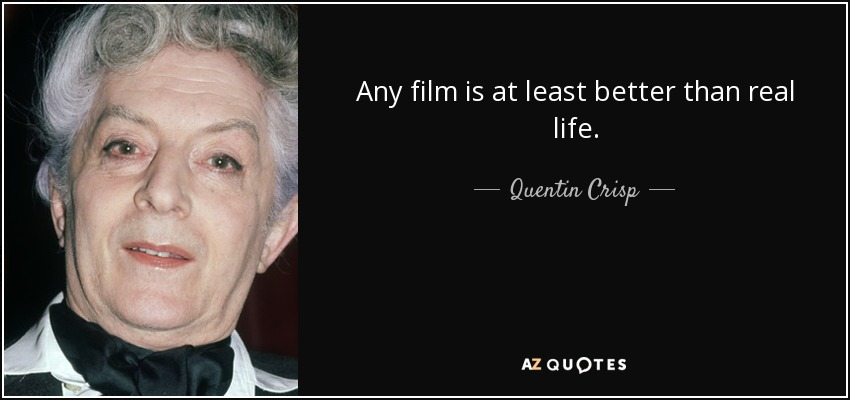 Any film is at least better than real life. - Quentin Crisp