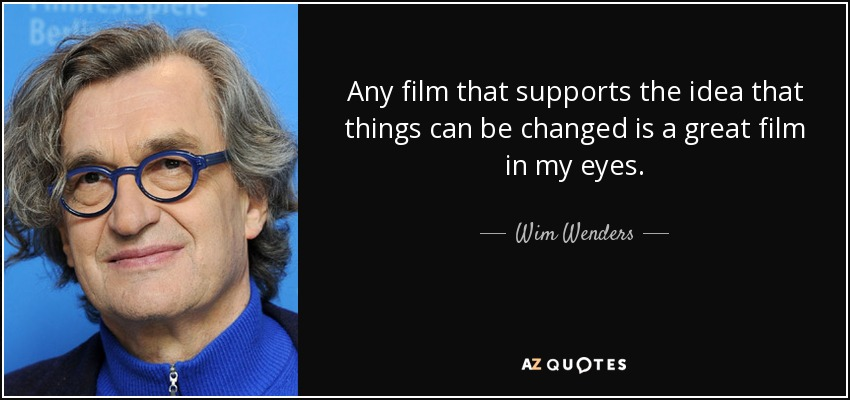 Any film that supports the idea that things can be changed is a great film in my eyes. - Wim Wenders