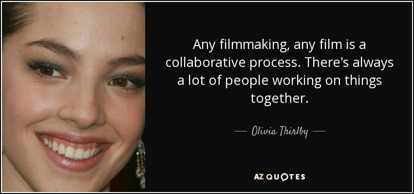 Any filmmaking, any film is a collaborative process. There's always a lot of people working on things together. - Olivia Thirlby