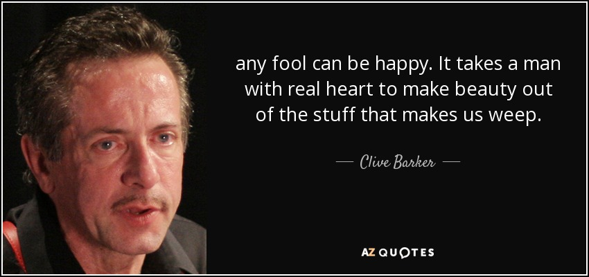 any fool can be happy. It takes a man with real heart to make beauty out of the stuff that makes us weep. - Clive Barker