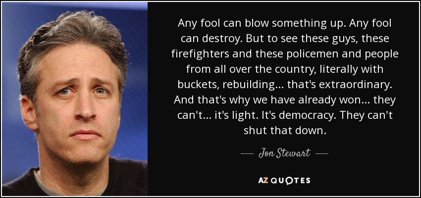 Any fool can blow something up. Any fool can destroy. But to see these guys, these firefighters and these policemen and people from all over the country, literally with buckets, rebuilding... that's extraordinary. And that's why we have already won... they can't... it's light. It's democracy. They can't shut that down. - Jon Stewart
