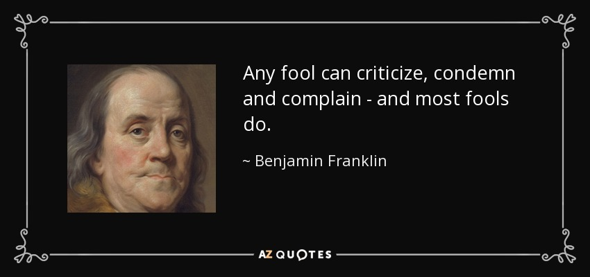 Any fool can criticize, condemn and complain - and most fools do. - Benjamin Franklin