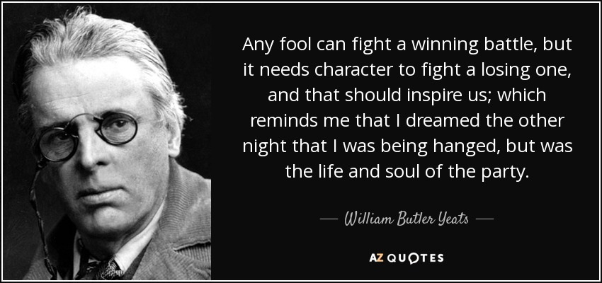 Any fool can fight a winning battle, but it needs character to fight a losing one, and that should inspire us; which reminds me that I dreamed the other night that I was being hanged, but was the life and soul of the party. - William Butler Yeats