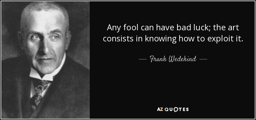 Any fool can have bad luck; the art consists in knowing how to exploit it. - Frank Wedekind