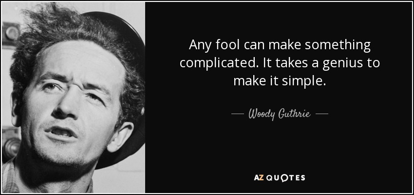 Any fool can make something complicated. It takes a genius to make it simple. - Woody Guthrie