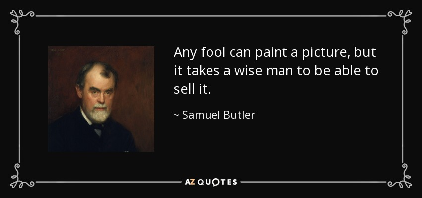 Any fool can paint a picture, but it takes a wise man to be able to sell it. - Samuel Butler