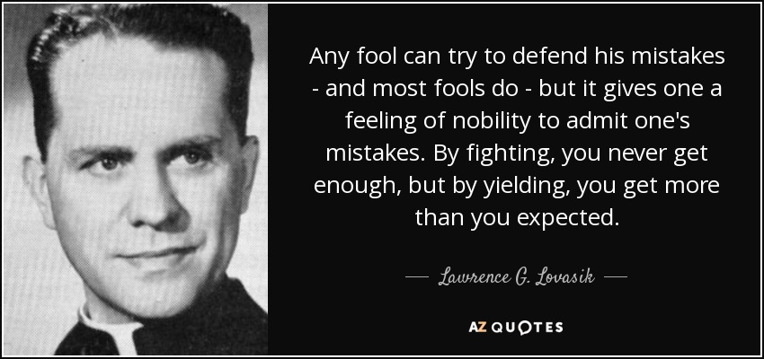 Any fool can try to defend his mistakes - and most fools do - but it gives one a feeling of nobility to admit one's mistakes. By fighting, you never get enough, but by yielding, you get more than you expected. - Lawrence G. Lovasik