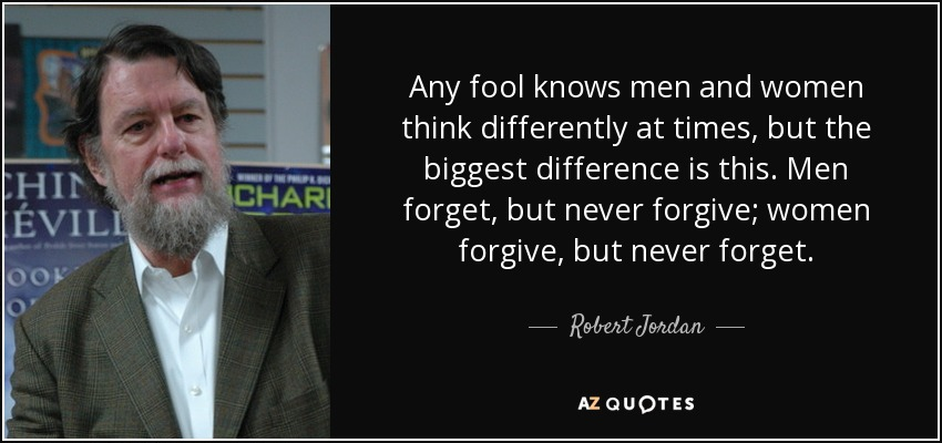 Any fool knows men and women think differently at times, but the biggest difference is this. Men forget, but never forgive; women forgive, but never forget. - Robert Jordan