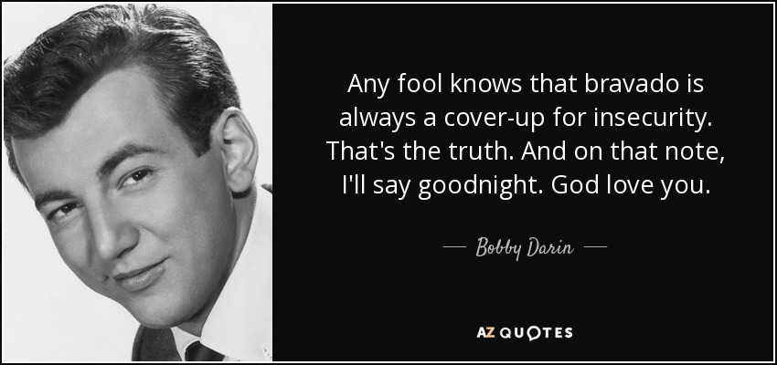 Any fool knows that bravado is always a cover-up for insecurity. That's the truth. And on that note, I'll say goodnight. God love you. - Bobby Darin