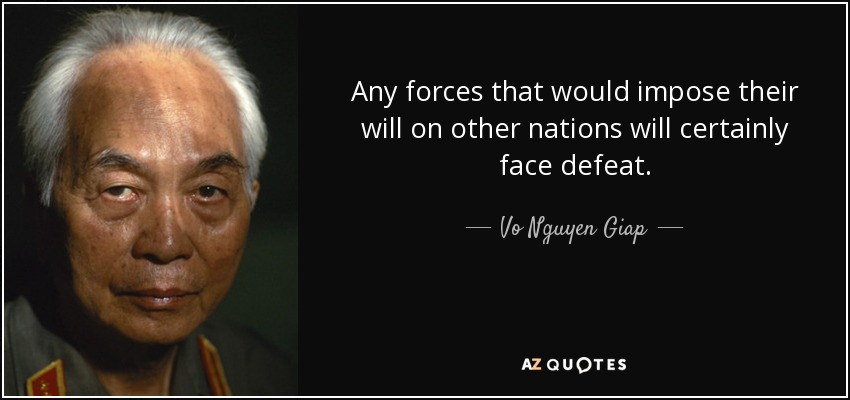 Any forces that would impose their will on other nations will certainly face defeat. - Vo Nguyen Giap