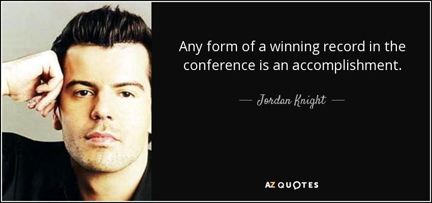 Any form of a winning record in the conference is an accomplishment. - Jordan Knight