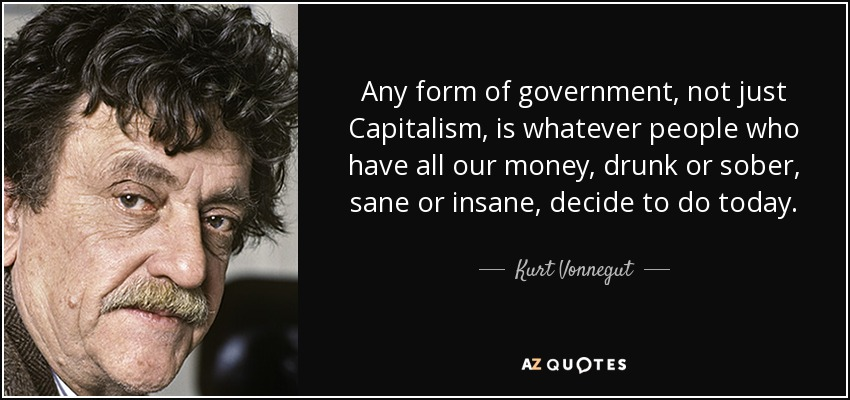 Any form of government, not just Capitalism, is whatever people who have all our money, drunk or sober, sane or insane, decide to do today. - Kurt Vonnegut