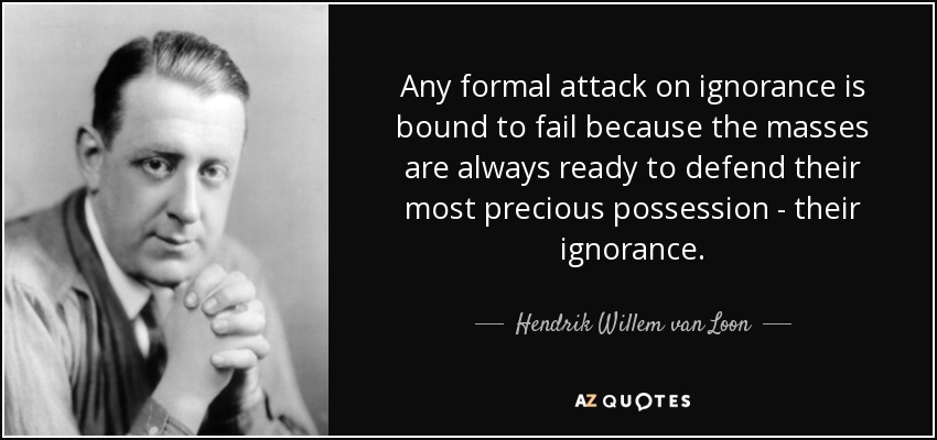 Any formal attack on ignorance is bound to fail because the masses are always ready to defend their most precious possession - their ignorance. - Hendrik Willem van Loon