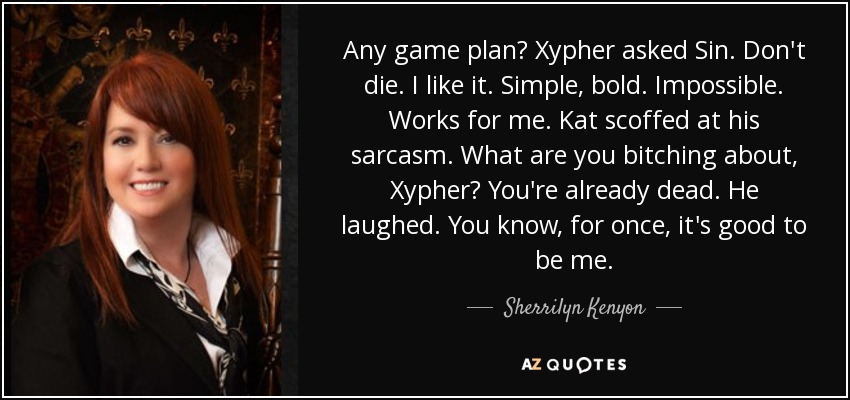 Any game plan? Xypher asked Sin. Don't die. I like it. Simple, bold. Impossible. Works for me. Kat scoffed at his sarcasm. What are you bitching about, Xypher? You're already dead. He laughed. You know, for once, it's good to be me. - Sherrilyn Kenyon