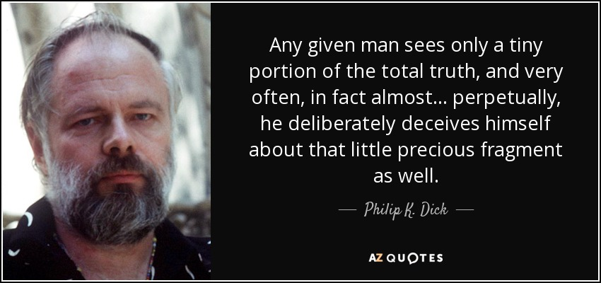 Any given man sees only a tiny portion of the total truth, and very often, in fact almost ... perpetually, he deliberately deceives himself about that little precious fragment as well. - Philip K. Dick